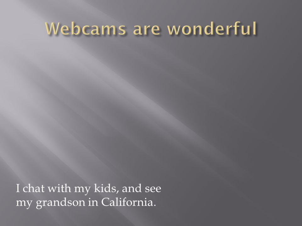 I chat with my kids, and see my grandson in California.
