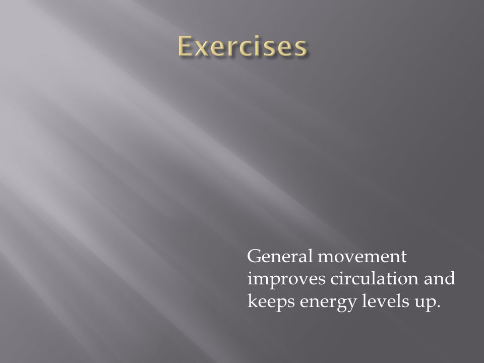 General movement improves circulation and keeps energy levels up.
