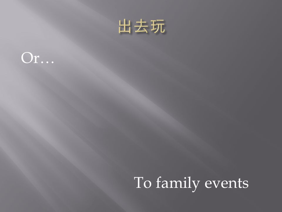 To family events Or…