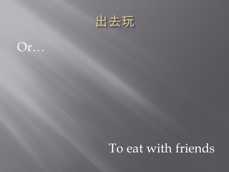 To eat with friends Or…