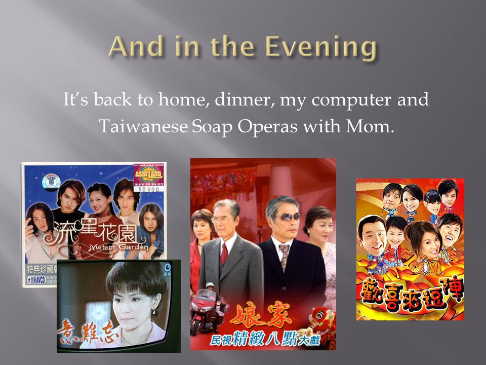 It's back to home, dinner, my computer and Taiwanese Soap Operas with Mom.