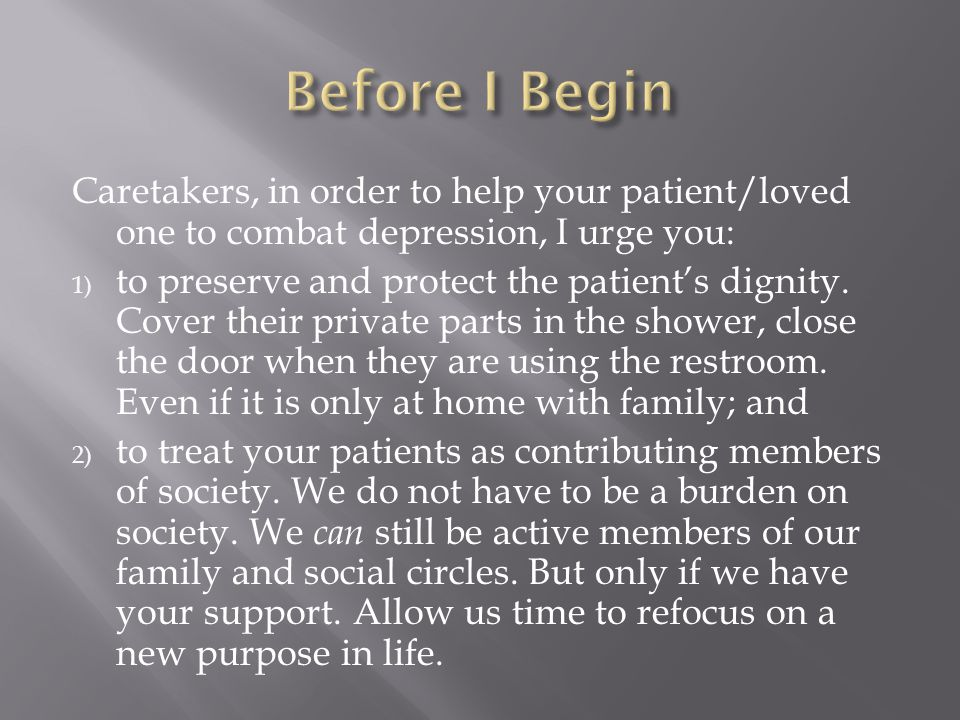Caretakers, in order to help your patient/loved one to combat depression, I urge you: 1) to preserve and protect the patient's dignity.