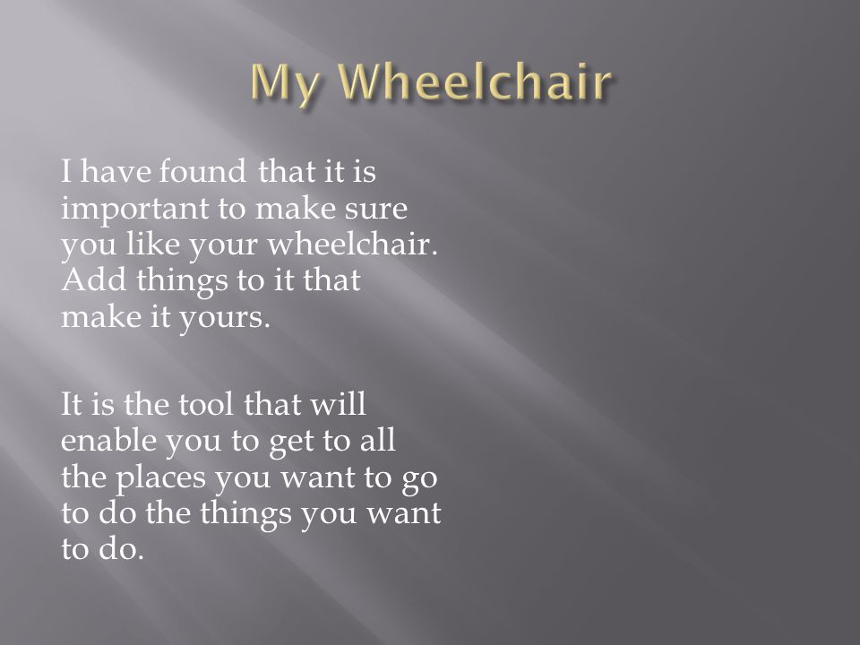 I have found that it is important to make sure you like your wheelchair.