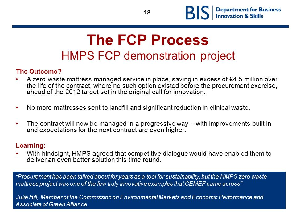 18 The FCP Process HMPS FCP demonstration project The Outcome? A zero waste mattress managed service in place, saving in excess of £4.5 million over t