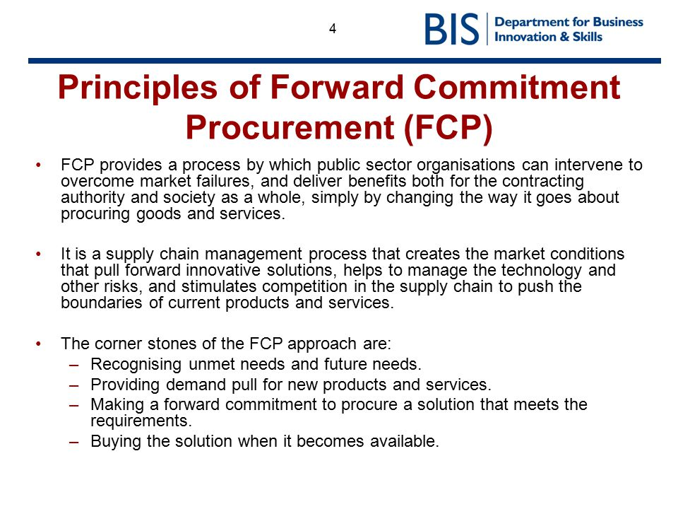4 Principles of Forward Commitment Procurement (FCP) FCP provides a process by which public sector organisations can intervene to overcome market fail
