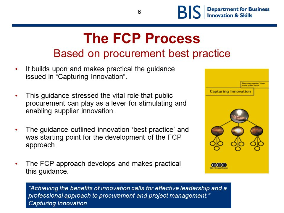 "6 The FCP Process Based on procurement best practice It builds upon and makes practical the guidance issued in ""Capturing Innovation"". This guidance s"