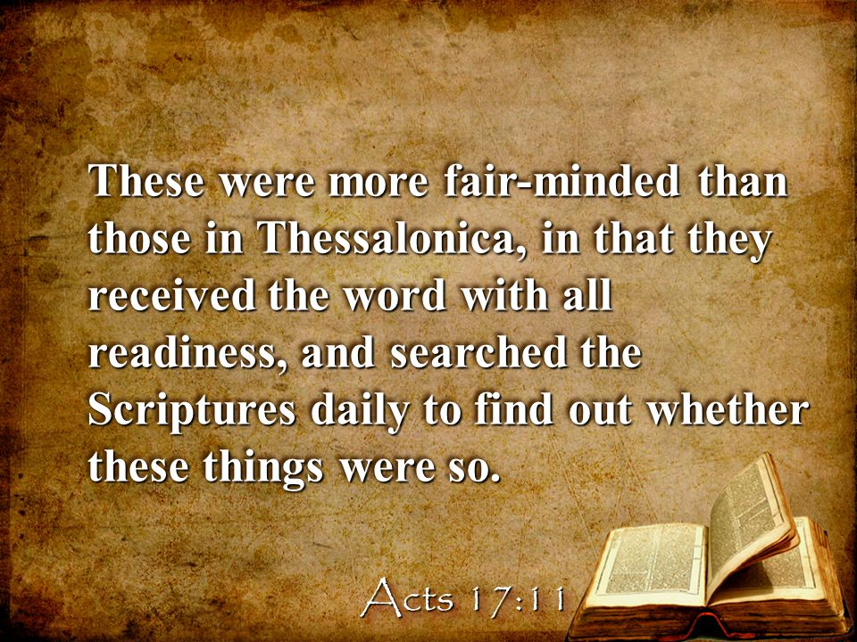 These were more fair-minded than those in Thessalonica, in that they received the word with all readiness, and searched the Scriptures daily to find out whether these things were so.