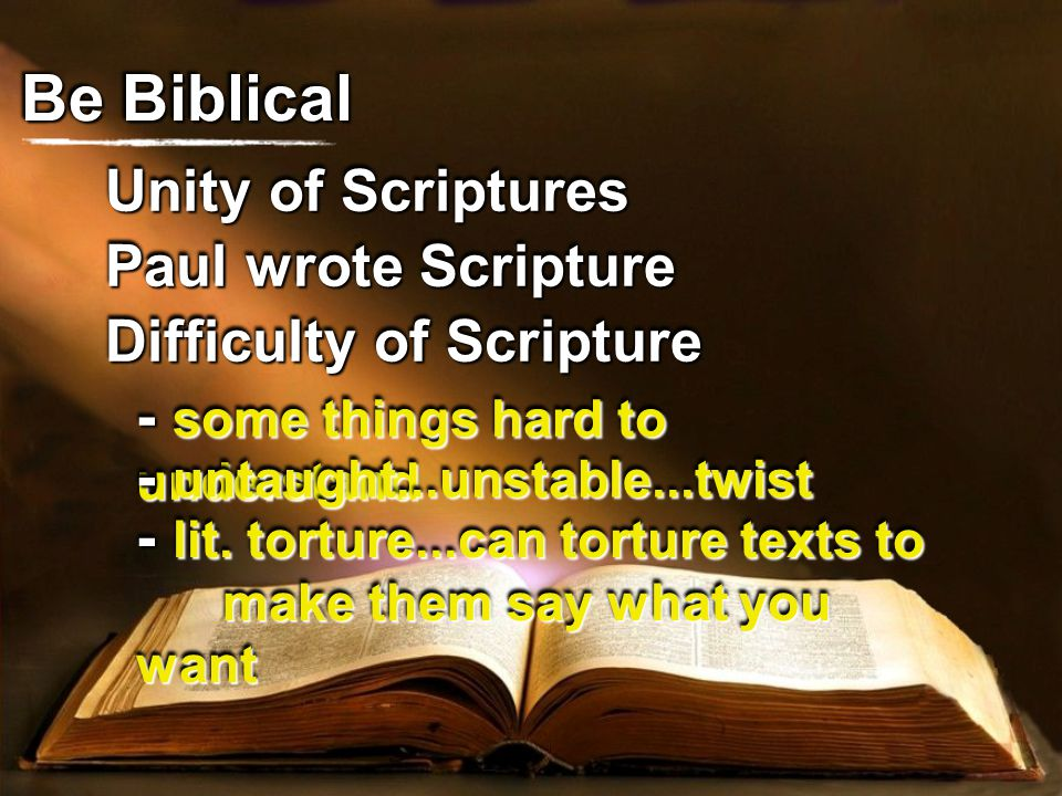 Unity of Scriptures Be Biblical Paul wrote Scripture Difficulty of Scripture - some things hard to understand - untaught...unstable...twist - lit.
