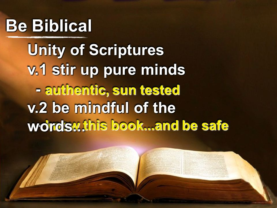 Unity of Scriptures Be Biblical v.1 stir up pure minds - authentic, sun tested - know this book...and be safe v.2 be mindful of the words...