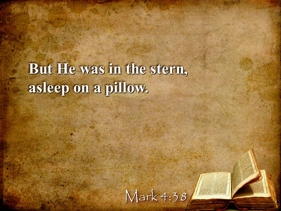But He was in the stern, asleep on a pillow. But He was in the stern, asleep on a pillow. Mark 4:38