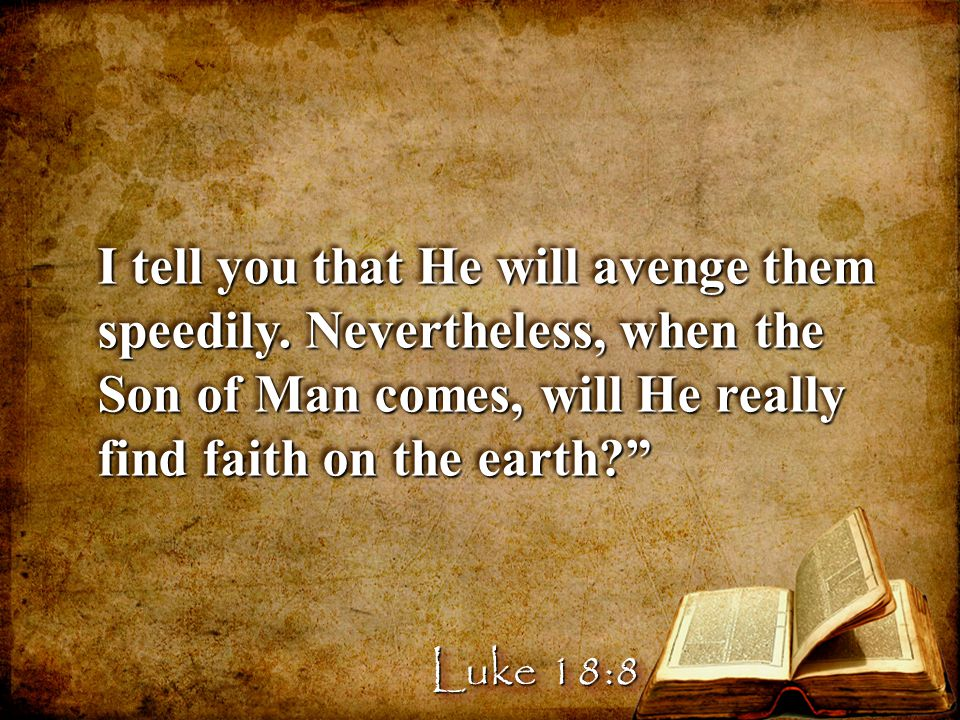 """I tell you that He will avenge them speedily. Nevertheless, when the Son of Man comes, will He really find faith on the earth?"""" Luke 18:8"""