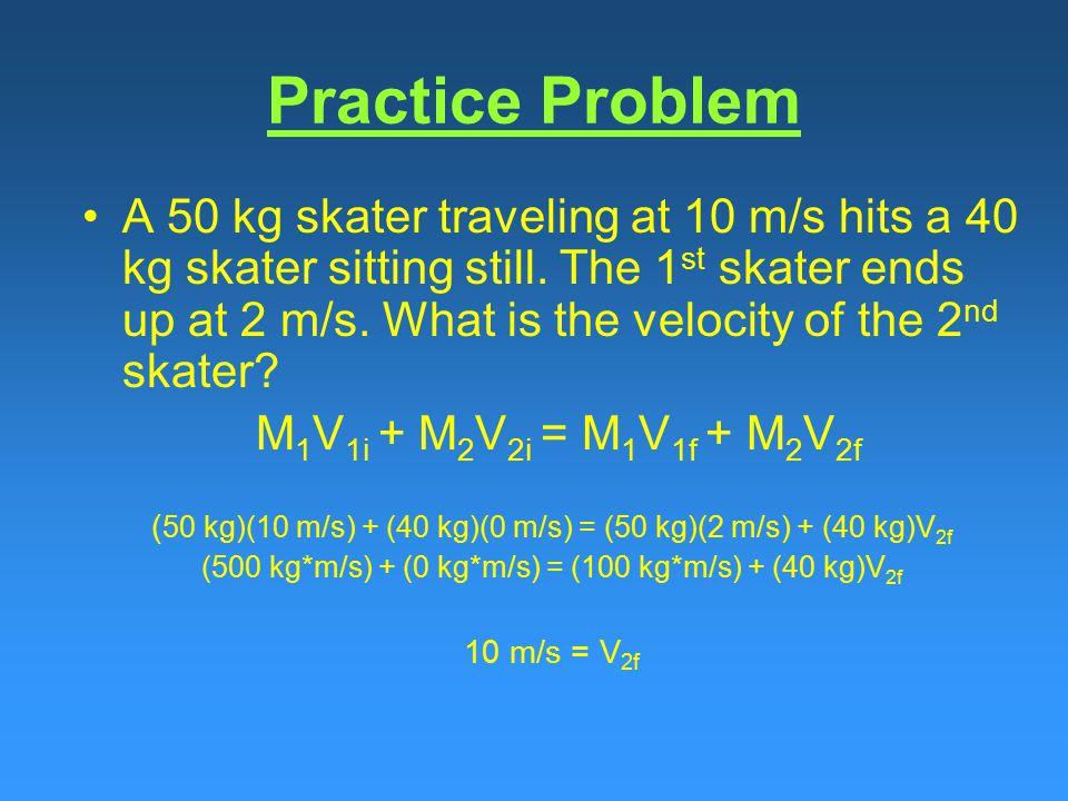 Practice Problem A 50 kg skater traveling at 10 m/s hits a 40 kg skater sitting still.