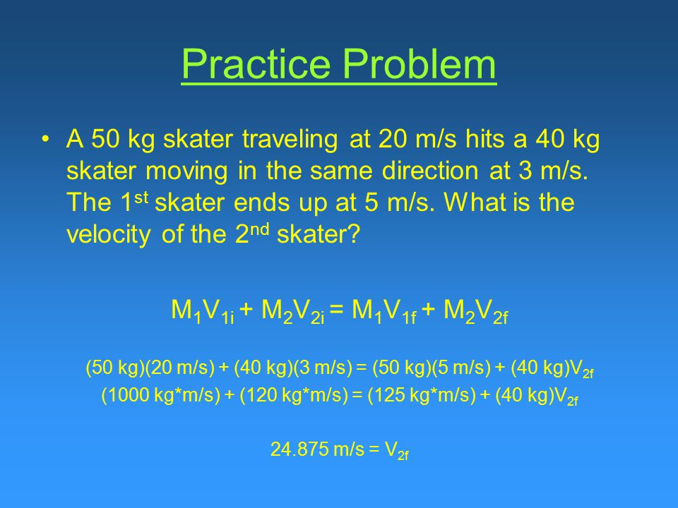 Practice Problem A 50 kg skater traveling at 20 m/s hits a 40 kg skater moving in the same direction at 3 m/s.