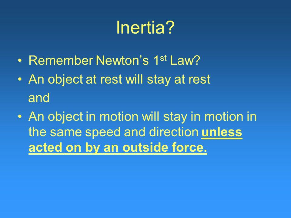 Inertia. Remember Newton's 1 st Law.