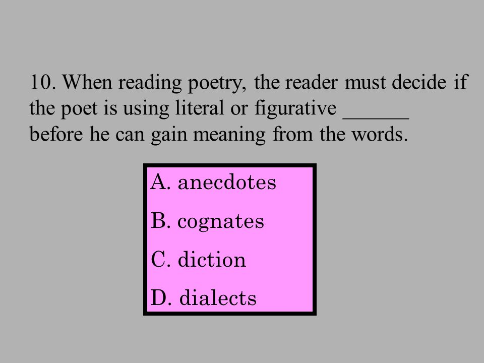 10. When reading poetry, the reader must decide if the poet is using literal or figurative ______ before he can gain meaning from the words. A.anecdot