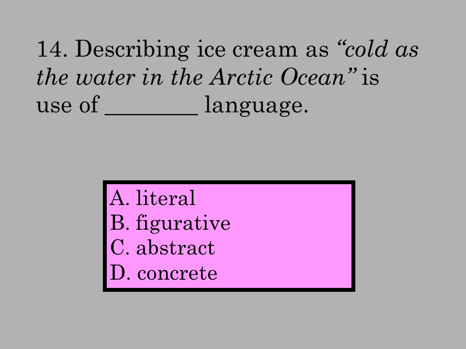 14. Describing ice cream as cold as the water in the Arctic Ocean is use of ________ language.