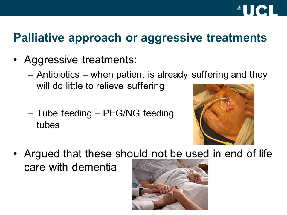 Palliative approach or aggressive treatments Aggressive treatments: –Antibiotics – when patient is already suffering and they will do little to relieve suffering –Tube feeding – PEG/NG feeding tubes Argued that these should not be used in end of life care with dementia