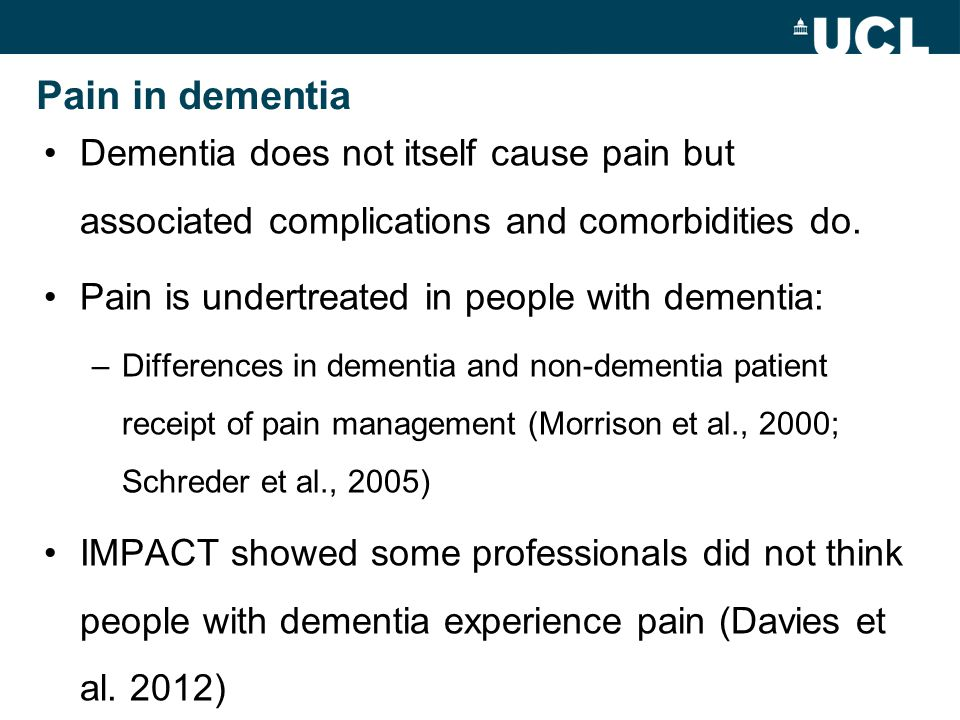 Pain in dementia Dementia does not itself cause pain but associated complications and comorbidities do.