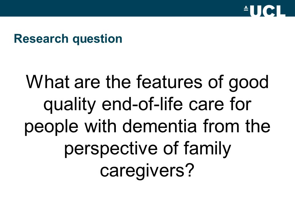 Research question What are the features of good quality end-of-life care for people with dementia from the perspective of family caregivers