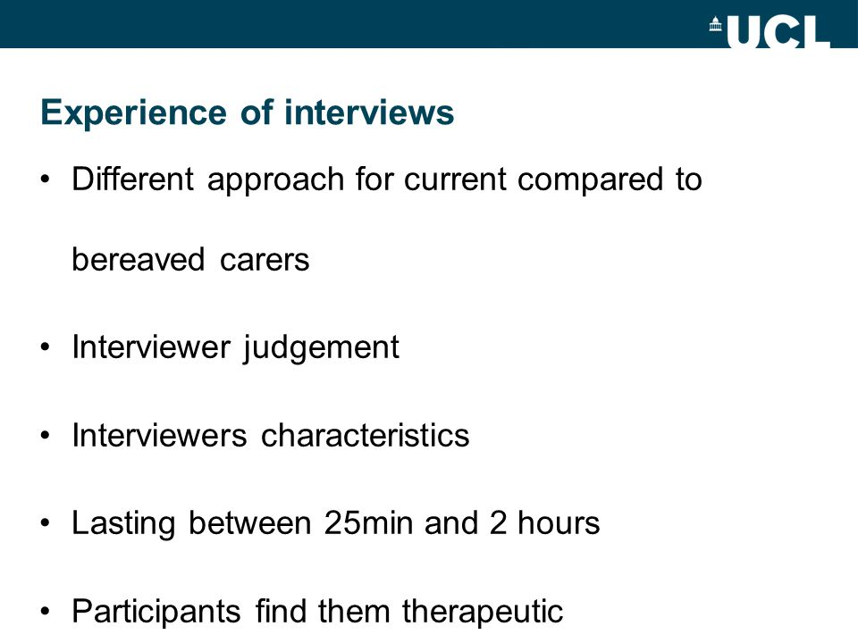 Experience of interviews Different approach for current compared to bereaved carers Interviewer judgement Interviewers characteristics Lasting between 25min and 2 hours Participants find them therapeutic
