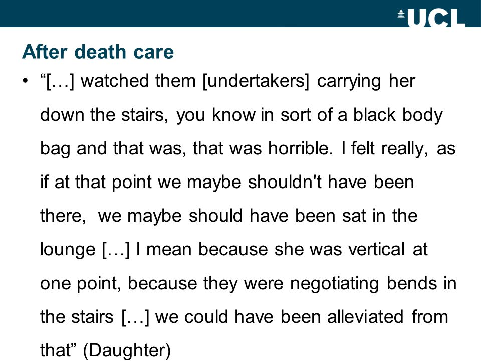 After death care […] watched them [undertakers] carrying her down the stairs, you know in sort of a black body bag and that was, that was horrible.
