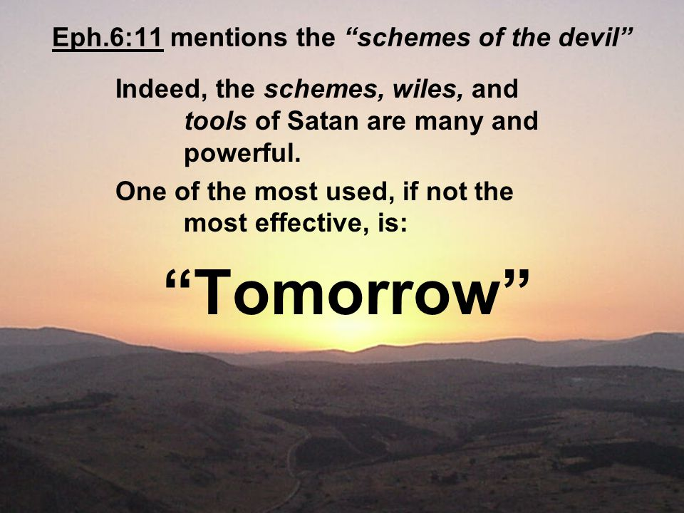 Eph.6:11 mentions the schemes of the devil Indeed, the schemes, wiles, and tools of Satan are many and powerful.