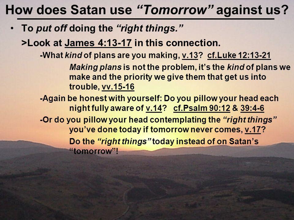 Satan uses Tomorrow to get us: To put off becoming a Christian.