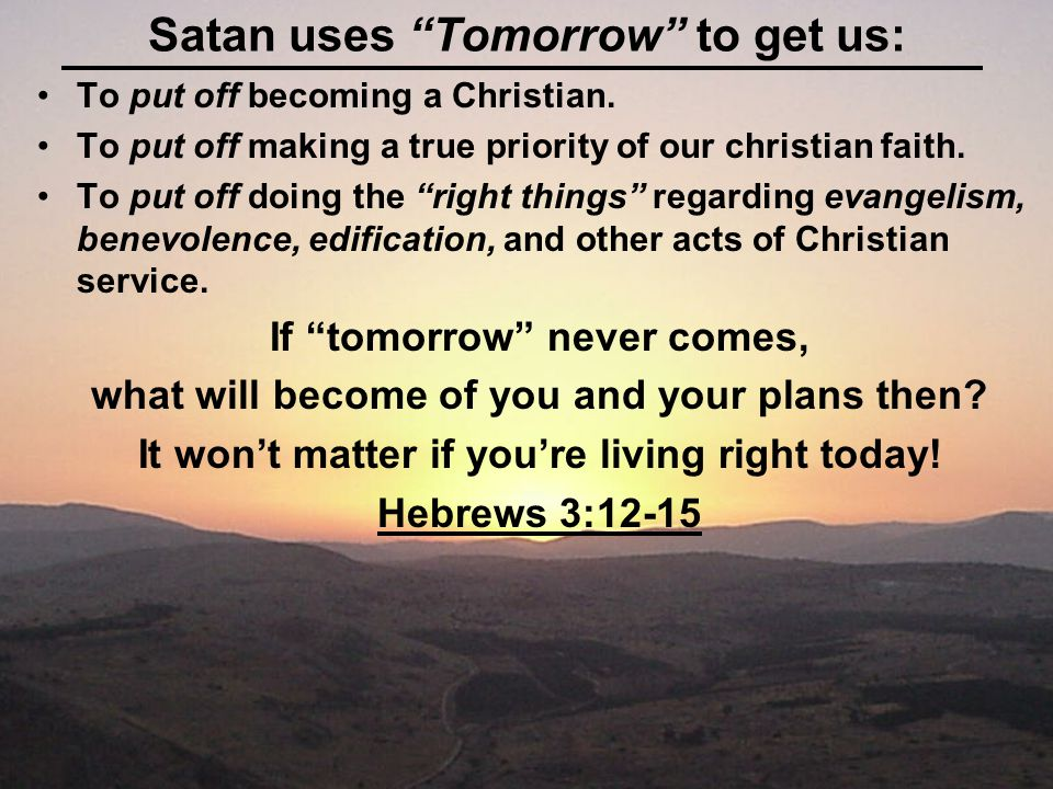 Satan uses Tomorrow to get us: To put off becoming a Christian.