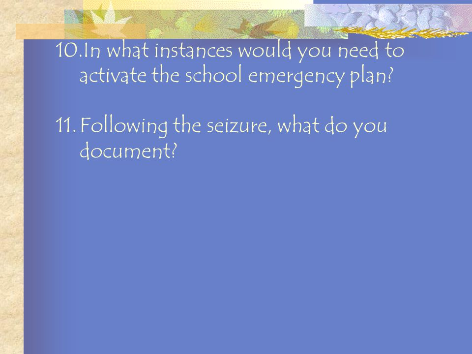 7.During a seizure, the child could swallow his/her tongue. True or false? 8.During the seizure you should put something in the child's mouth to keep