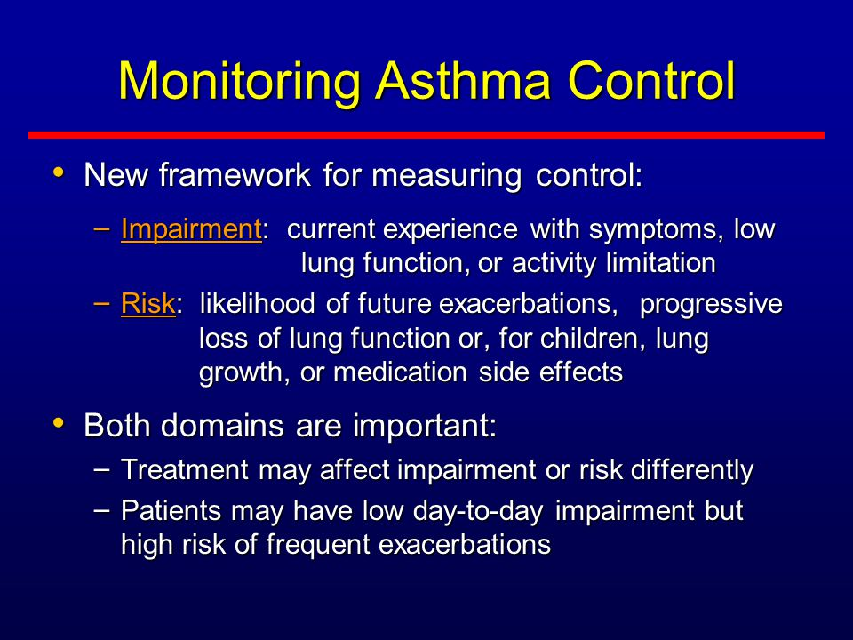 Monitoring Asthma Control New framework for measuring control: New framework for measuring control: – Impairment: current experience with symptoms, low lung function, or activity limitation – Risk: likelihood of future exacerbations, progressive loss of lung function or, for children, lung growth, or medication side effects Both domains are important: Both domains are important: – Treatment may affect impairment or risk differently – Patients may have low day-to-day impairment but high risk of frequent exacerbations