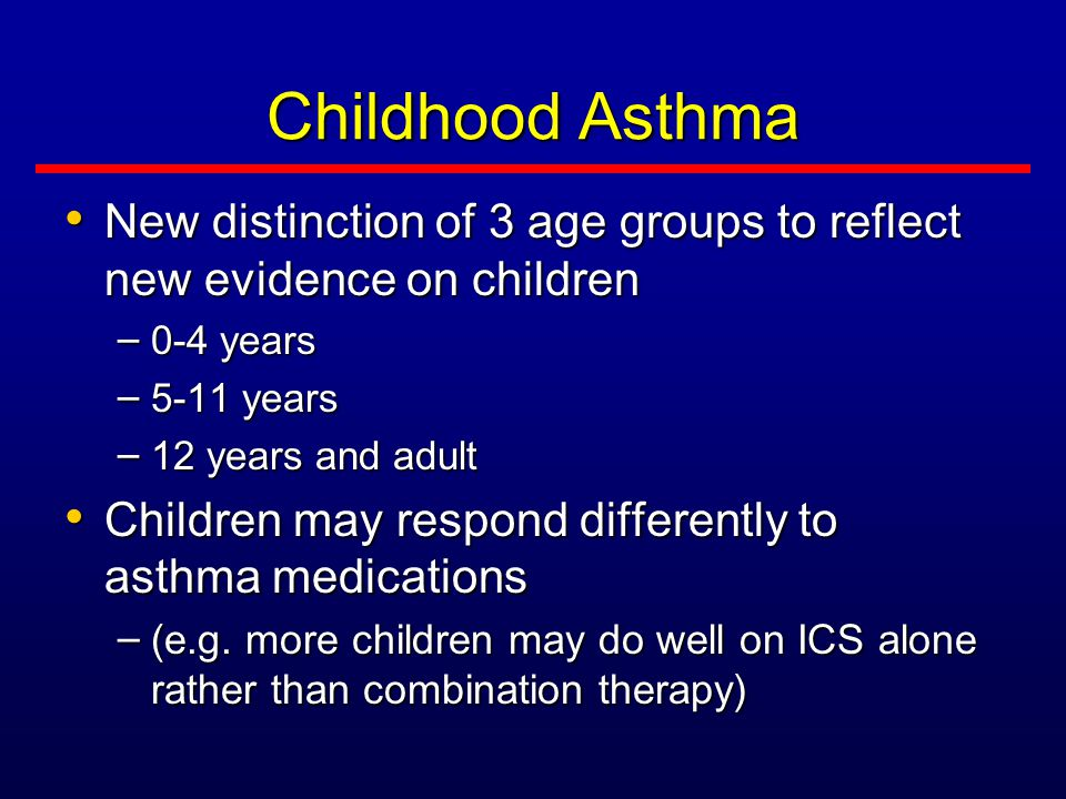 Childhood Asthma New distinction of 3 age groups to reflect new evidence on children New distinction of 3 age groups to reflect new evidence on children – 0-4 years – 5-11 years – 12 years and adult Children may respond differently to asthma medications Children may respond differently to asthma medications – (e.g.