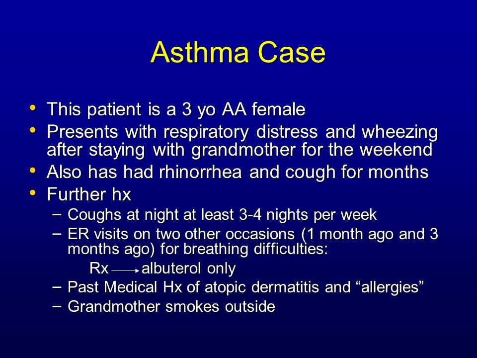 Asthma Case This patient is a 3 yo AA female This patient is a 3 yo AA female Presents with respiratory distress and wheezing after staying with grandmother for the weekend Presents with respiratory distress and wheezing after staying with grandmother for the weekend Also has had rhinorrhea and cough for months Also has had rhinorrhea and cough for months Further hx Further hx – Coughs at night at least 3-4 nights per week – ER visits on two other occasions (1 month ago and 3 months ago) for breathing difficulties: Rx albuterol only Rx albuterol only – Past Medical Hx of atopic dermatitis and allergies – Grandmother smokes outside