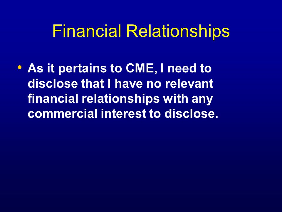 Financial Relationships As it pertains to CME, I need to disclose that I have no relevant financial relationships with any commercial interest to disclose.