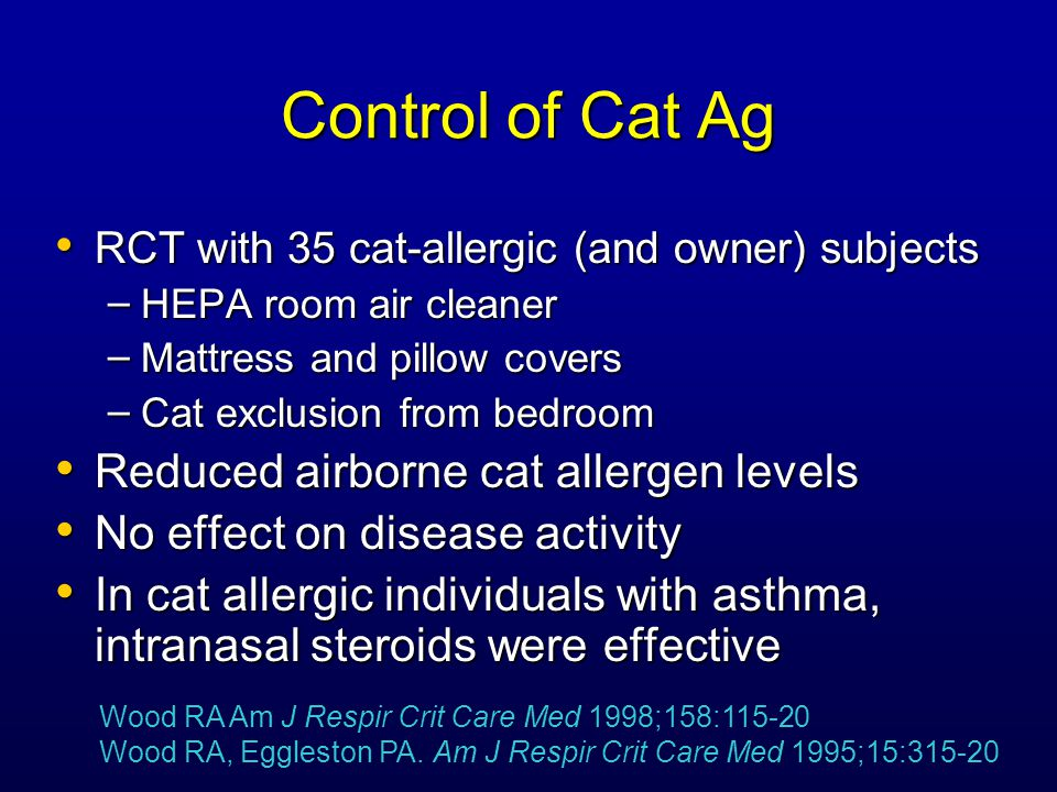 Control of Cat Ag RCT with 35 cat-allergic (and owner) subjects RCT with 35 cat-allergic (and owner) subjects – HEPA room air cleaner – Mattress and pillow covers – Cat exclusion from bedroom Reduced airborne cat allergen levels Reduced airborne cat allergen levels No effect on disease activity No effect on disease activity In cat allergic individuals with asthma, intranasal steroids were effective In cat allergic individuals with asthma, intranasal steroids were effective Wood RA Am J Respir Crit Care Med 1998;158:115-20 Wood RA, Eggleston PA.