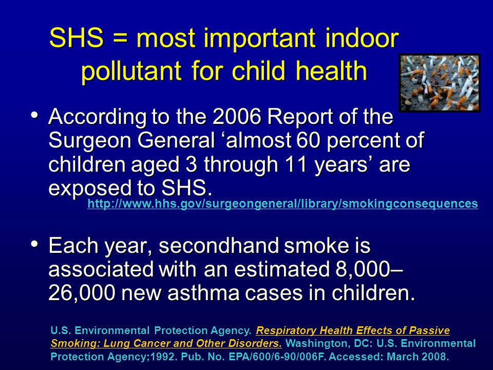 SHS = most important indoor pollutant for child health According to the 2006 Report of the Surgeon General 'almost 60 percent of children aged 3 through 11 years' are exposed to SHS.
