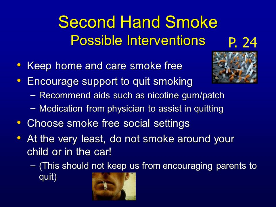 Second Hand Smoke Possible Interventions Keep home and care smoke free Keep home and care smoke free Encourage support to quit smoking Encourage support to quit smoking – Recommend aids such as nicotine gum/patch – Medication from physician to assist in quitting Choose smoke free social settings Choose smoke free social settings At the very least, do not smoke around your child or in the car.