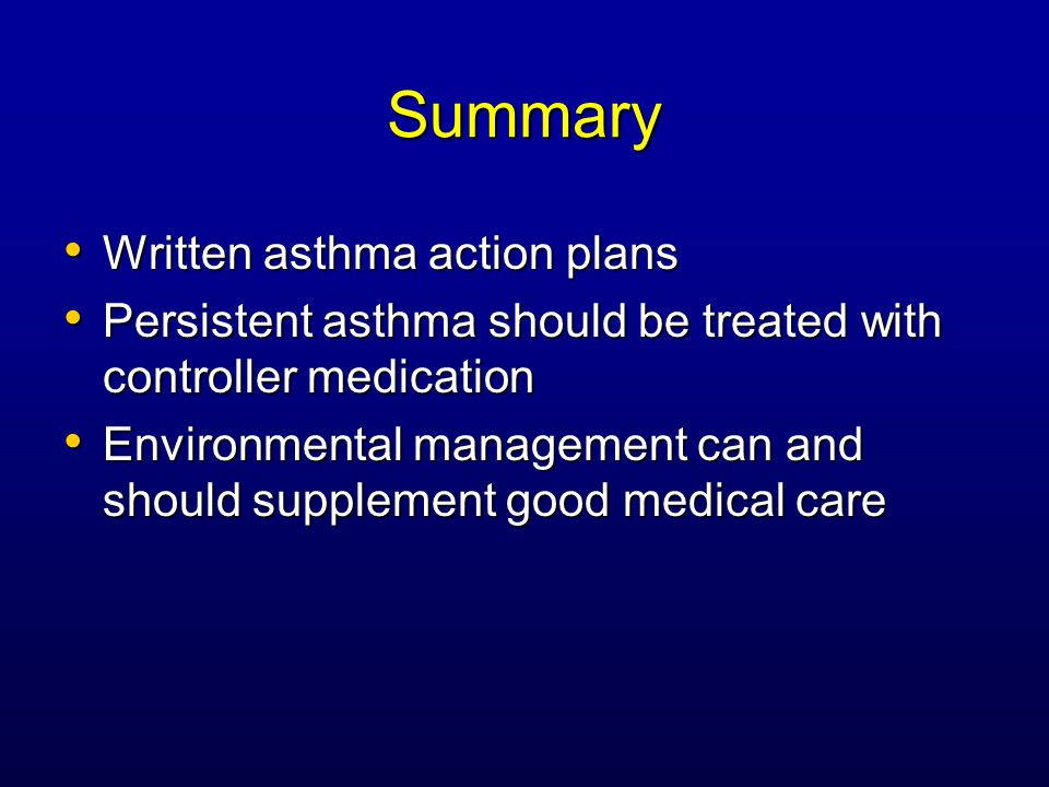 Summary Written asthma action plans Written asthma action plans Persistent asthma should be treated with controller medication Persistent asthma should be treated with controller medication Environmental management can and should supplement good medical care Environmental management can and should supplement good medical care