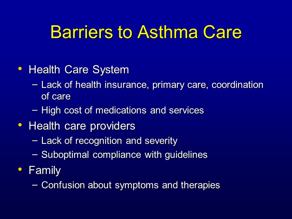 Barriers to Asthma Care Health Care System Health Care System – Lack of health insurance, primary care, coordination of care – High cost of medications and services Health care providers Health care providers – Lack of recognition and severity – Suboptimal compliance with guidelines Family Family – Confusion about symptoms and therapies