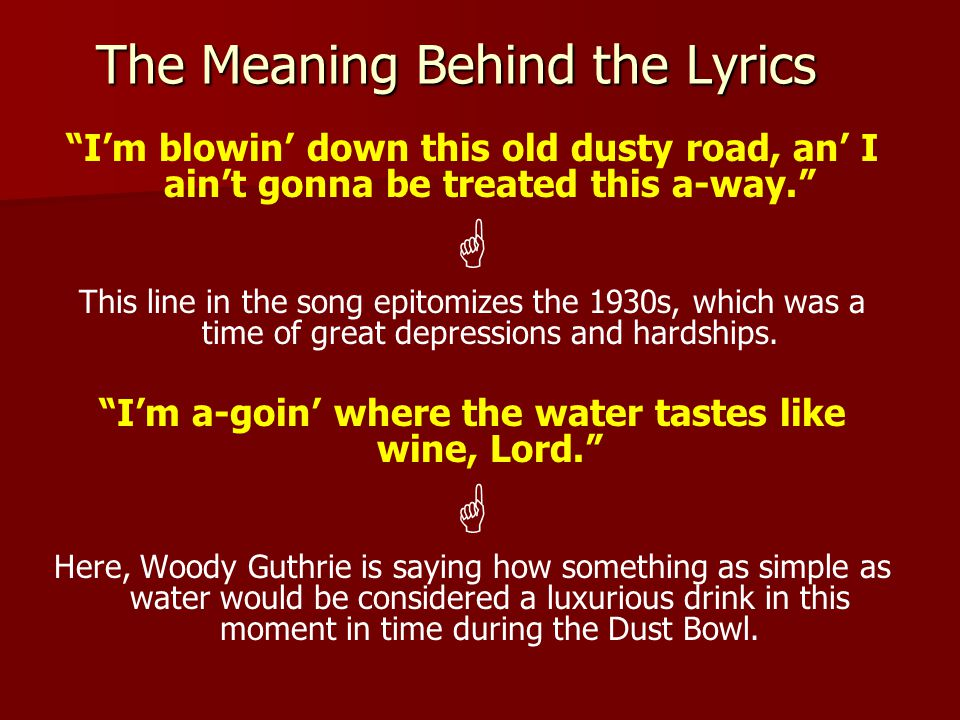 The Meaning Behind the Lyrics I'm blowin' down this old dusty road, an' I ain't gonna be treated this a-way.  This line in the song epitomizes the 1930s, which was a time of great depressions and hardships.