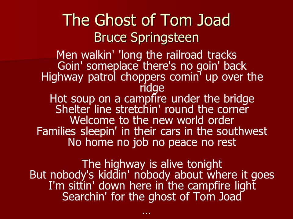 The Ghost of Tom Joad Bruce Springsteen Men walkin long the railroad tracks Goin someplace there s no goin back Highway patrol choppers comin up over the ridge Hot soup on a campfire under the bridge Shelter line stretchin round the corner Welcome to the new world order Families sleepin in their cars in the southwest No home no job no peace no rest The highway is alive tonight But nobody s kiddin nobody about where it goes I m sittin down here in the campfire light Searchin for the ghost of Tom Joad …