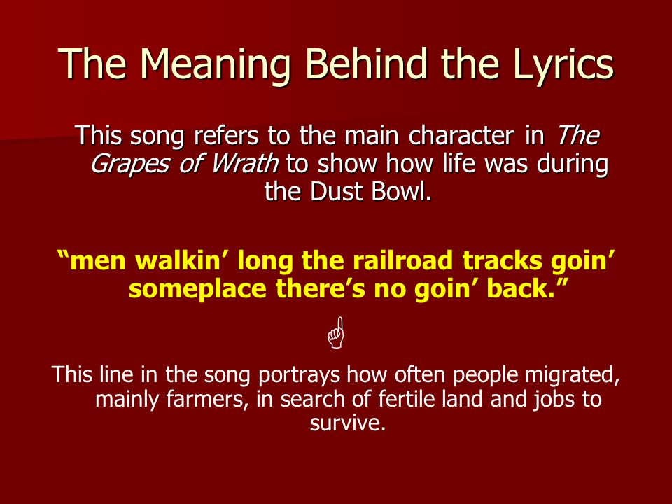 The Meaning Behind the Lyrics This song refers to the main character in The Grapes of Wrath to show how life was during the Dust Bowl.