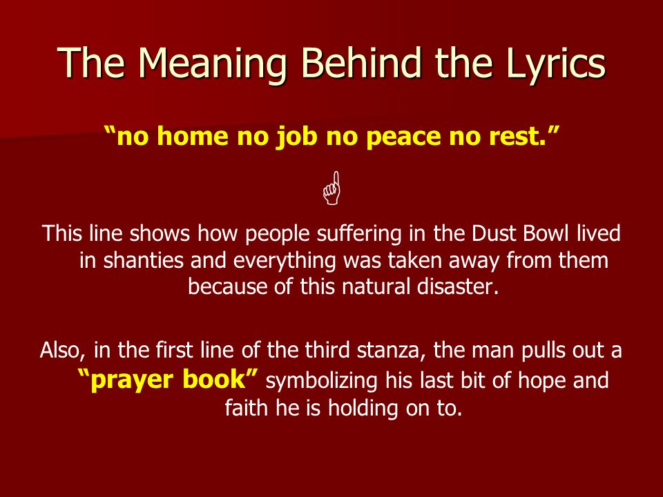 The Meaning Behind the Lyrics no home no job no peace no rest.  This line shows how people suffering in the Dust Bowl lived in shanties and everything was taken away from them because of this natural disaster.
