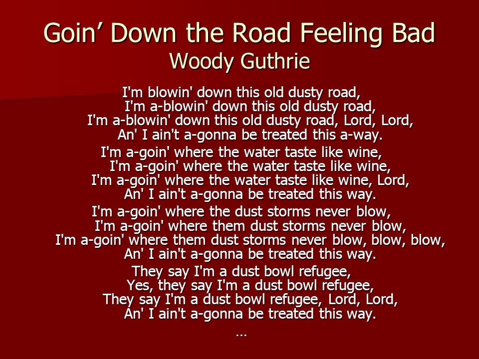 Goin' Down the Road Feeling Bad Woody Guthrie I m blowin down this old dusty road, I m a-blowin down this old dusty road, I m a-blowin down this old dusty road, Lord, Lord, An I ain t a-gonna be treated this a-way.