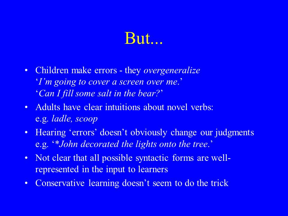 But... Children make errors - they overgeneralize 'I'm going to cover a screen over me.' 'Can I fill some salt in the bear?' Adults have clear intuiti