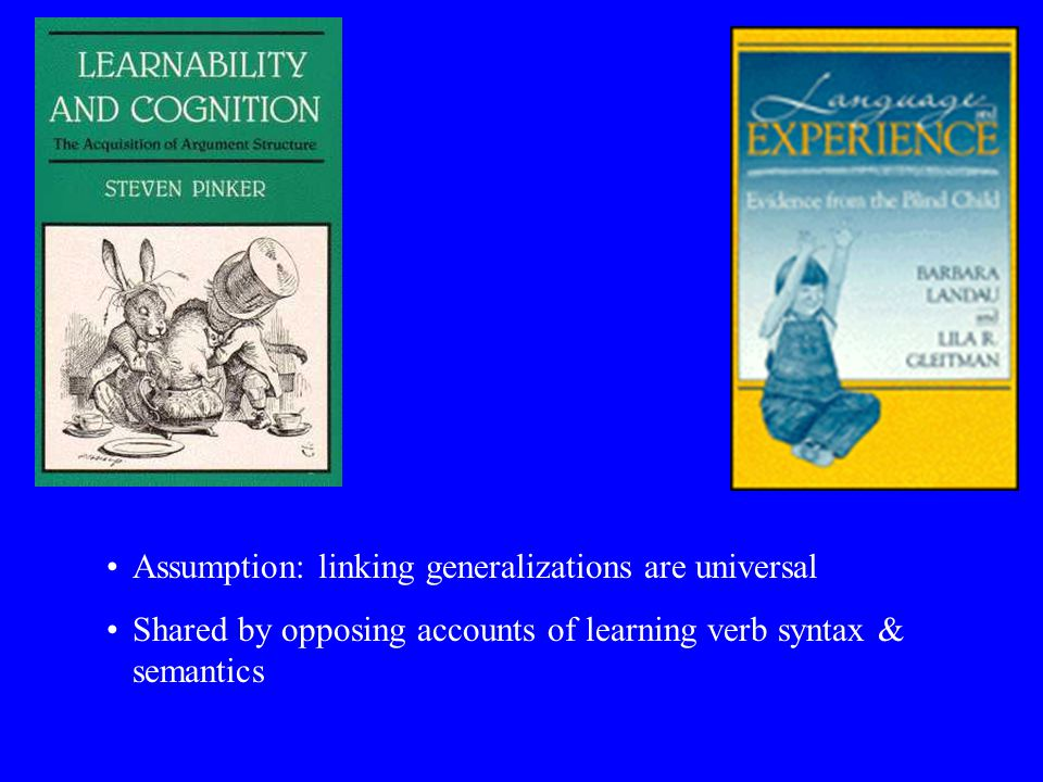 Assumption: linking generalizations are universal Shared by opposing accounts of learning verb syntax & semantics