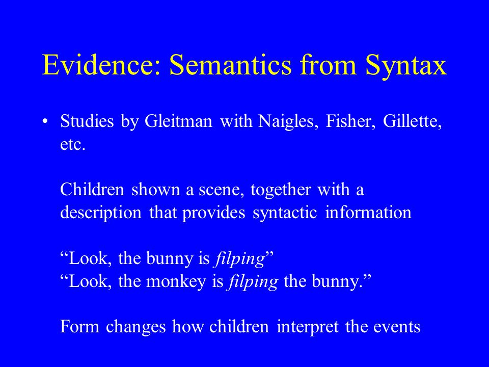 Evidence: Semantics from Syntax Studies by Gleitman with Naigles, Fisher, Gillette, etc. Children shown a scene, together with a description that prov
