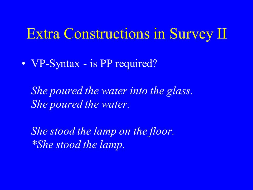 Extra Constructions in Survey II VP-Syntax - is PP required? She poured the water into the glass. She poured the water. She stood the lamp on the floo