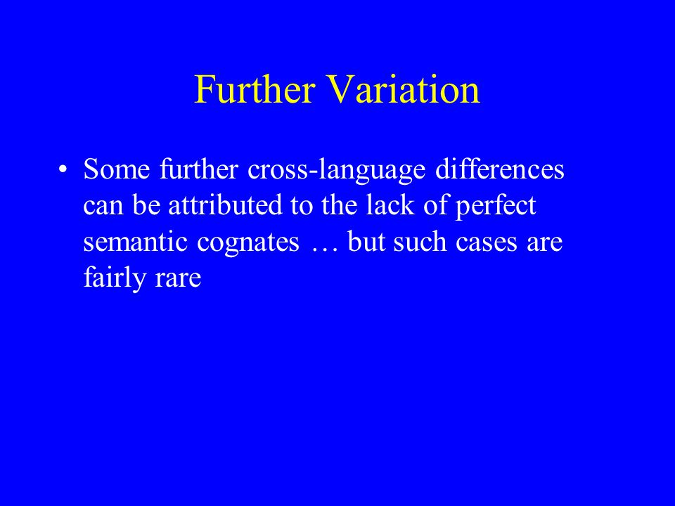Further Variation Some further cross-language differences can be attributed to the lack of perfect semantic cognates … but such cases are fairly rare