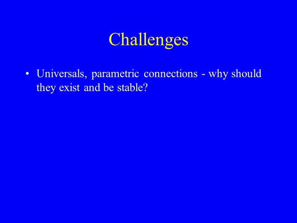 Challenges Universals, parametric connections - why should they exist and be stable?