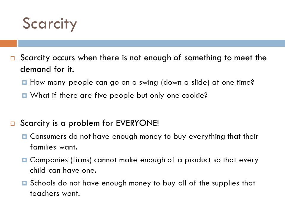 Scarcity  Scarcity occurs when there is not enough of something to meet the demand for it.